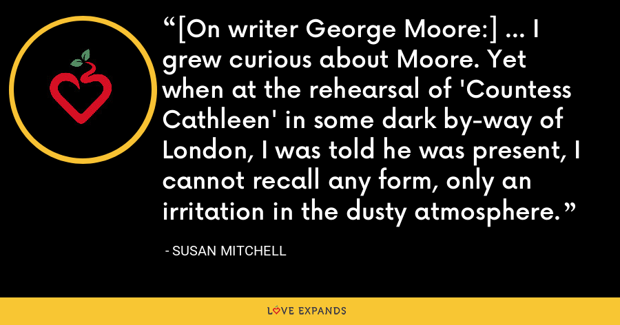 [On writer George Moore:] ... I grew curious about Moore. Yet when at the rehearsal of 'Countess Cathleen' in some dark by-way of London, I was told he was present, I cannot recall any form, only an irritation in the dusty atmosphere. - Susan Mitchell