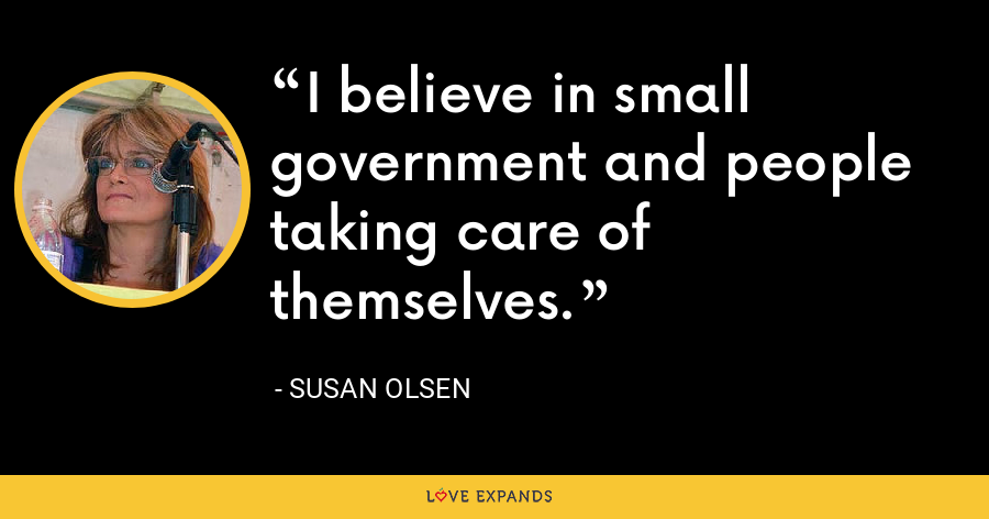 I believe in small government and people taking care of themselves. - Susan Olsen