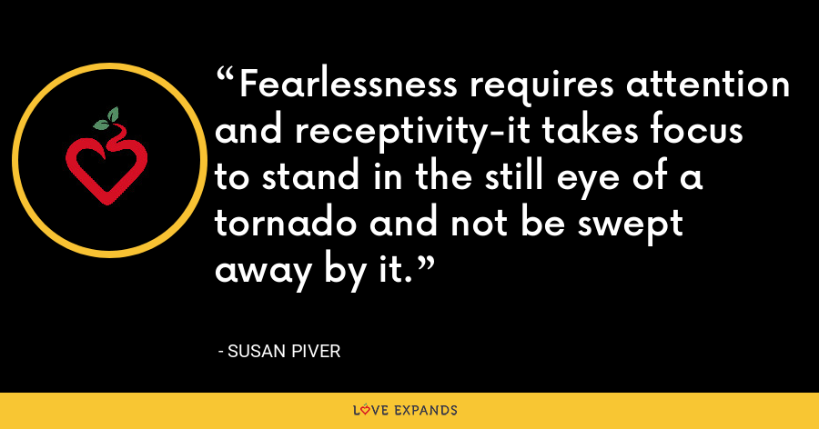 Fearlessness requires attention and receptivity-it takes focus to stand in the still eye of a tornado and not be swept away by it. - Susan Piver