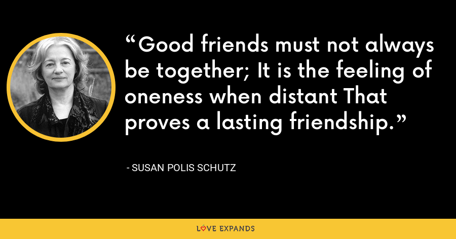 Good friends must not always be together; It is the feeling of oneness when distant That proves a lasting friendship. - Susan Polis Schutz