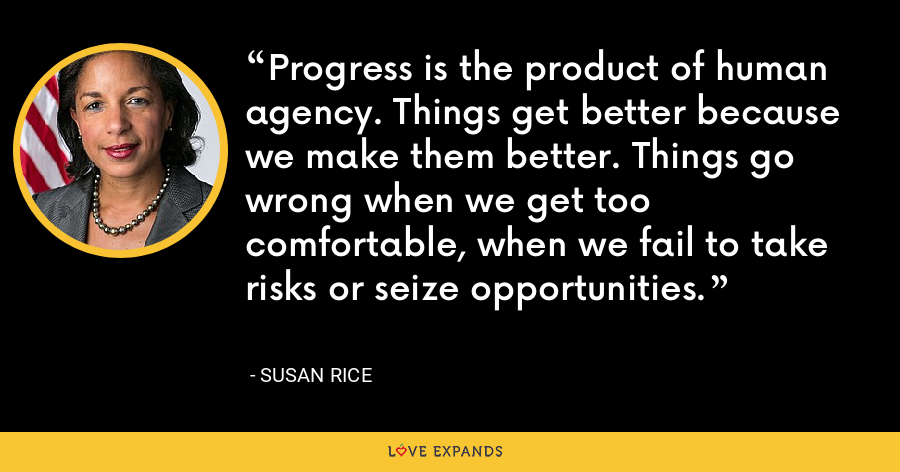 Progress is the product of human agency. Things get better because we make them better. Things go wrong when we get too comfortable, when we fail to take risks or seize opportunities. - Susan Rice