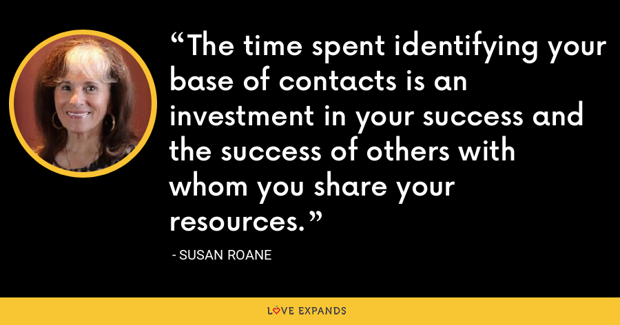 The time spent identifying your base of contacts is an investment in your success and the success of others with whom you share your resources. - Susan RoAne
