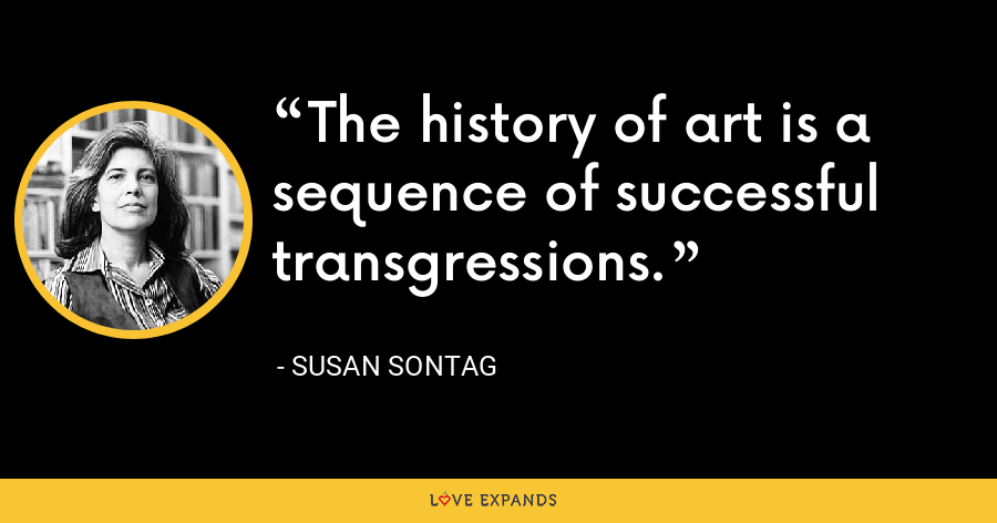 The history of art is a sequence of successful transgressions. - Susan Sontag