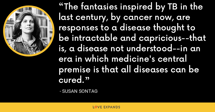 The fantasies inspired by TB in the last century, by cancer now, are responses to a disease thought to be intractable and capricious--that is, a disease not understood--in an era in which medicine's central premise is that all diseases can be cured. - Susan Sontag