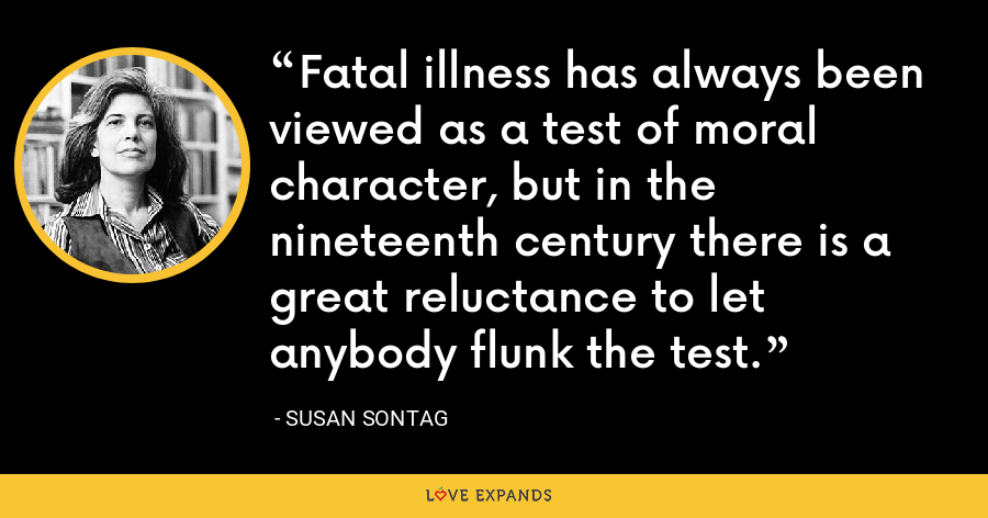 Fatal illness has always been viewed as a test of moral character, but in the nineteenth century there is a great reluctance to let anybody flunk the test. - Susan Sontag