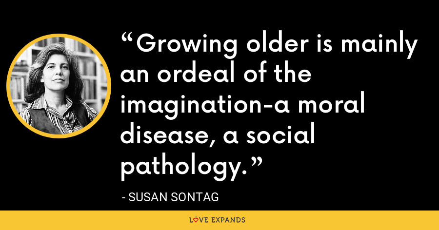 Growing older is mainly an ordeal of the imagination-a moral disease, a social pathology. - Susan Sontag