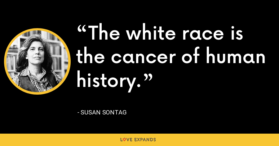 The white race is the cancer of human history. - Susan Sontag