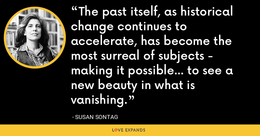 The past itself, as historical change continues to accelerate, has become the most surreal of subjects - making it possible... to see a new beauty in what is vanishing. - Susan Sontag