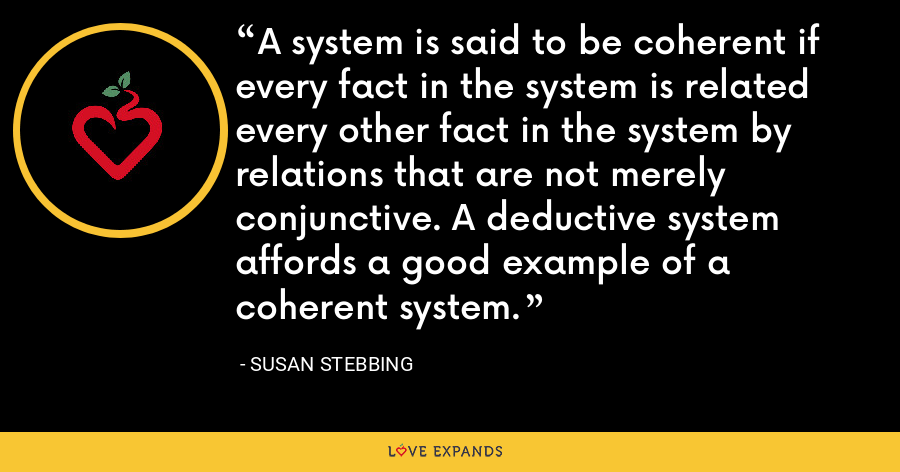 A system is said to be coherent if every fact in the system is related every other fact in the system by relations that are not merely conjunctive. A deductive system affords a good example of a coherent system. - Susan Stebbing