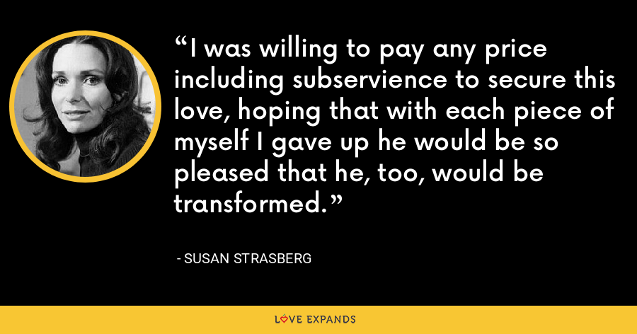 I was willing to pay any price including subservience to secure this love, hoping that with each piece of myself I gave up he would be so pleased that he, too, would be transformed. - Susan Strasberg