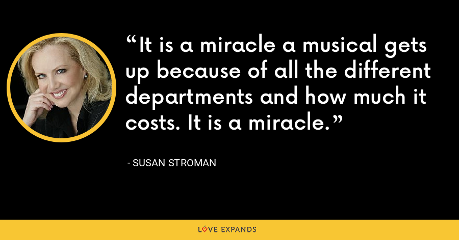 It is a miracle a musical gets up because of all the different departments and how much it costs. It is a miracle. - Susan Stroman