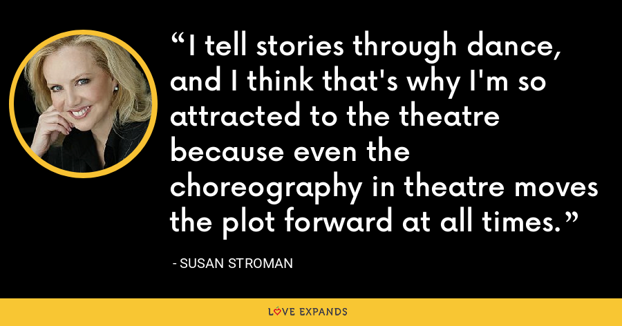 I tell stories through dance, and I think that's why I'm so attracted to the theatre because even the choreography in theatre moves the plot forward at all times. - Susan Stroman