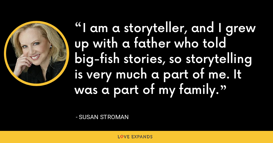 I am a storyteller, and I grew up with a father who told big-fish stories, so storytelling is very much a part of me. It was a part of my family. - Susan Stroman
