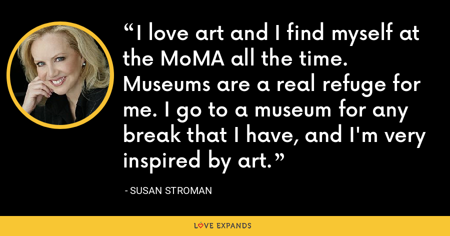 I love art and I find myself at the MoMA all the time. Museums are a real refuge for me. I go to a museum for any break that I have, and I'm very inspired by art. - Susan Stroman