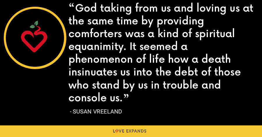 God taking from us and loving us at the same time by providing comforters was a kind of spiritual equanimity. It seemed a phenomenon of life how a death insinuates us into the debt of those who stand by us in trouble and console us. - Susan Vreeland