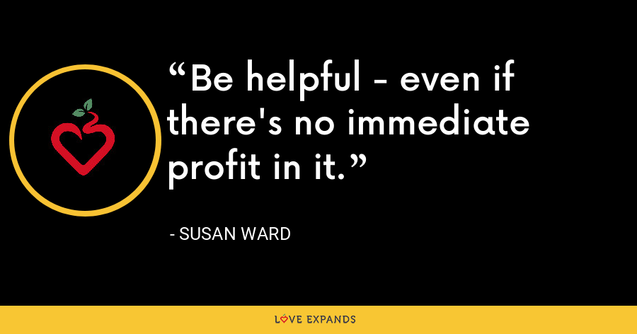 Be helpful - even if there's no immediate profit in it. - Susan Ward
