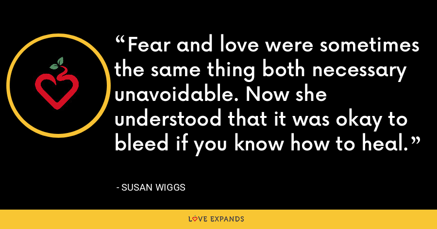 Fear and love were sometimes the same thing both necessary unavoidable. Now she understood that it was okay to bleed if you know how to heal. - Susan Wiggs