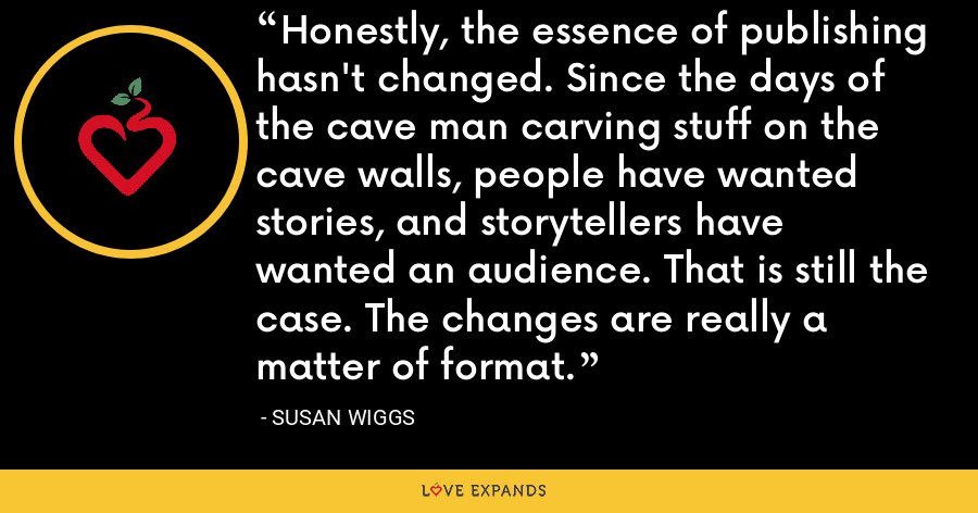 Honestly, the essence of publishing hasn't changed. Since the days of the cave man carving stuff on the cave walls, people have wanted stories, and storytellers have wanted an audience. That is still the case. The changes are really a matter of format. - Susan Wiggs