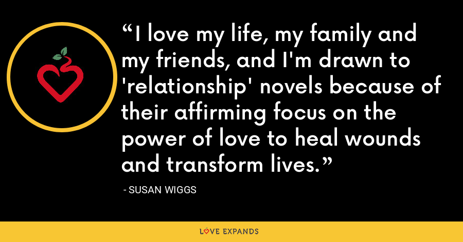 I love my life, my family and my friends, and I'm drawn to 'relationship' novels because of their affirming focus on the power of love to heal wounds and transform lives. - Susan Wiggs