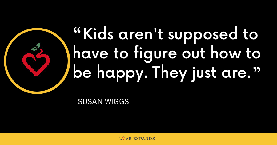 Kids aren't supposed to have to figure out how to be happy. They just are. - Susan Wiggs