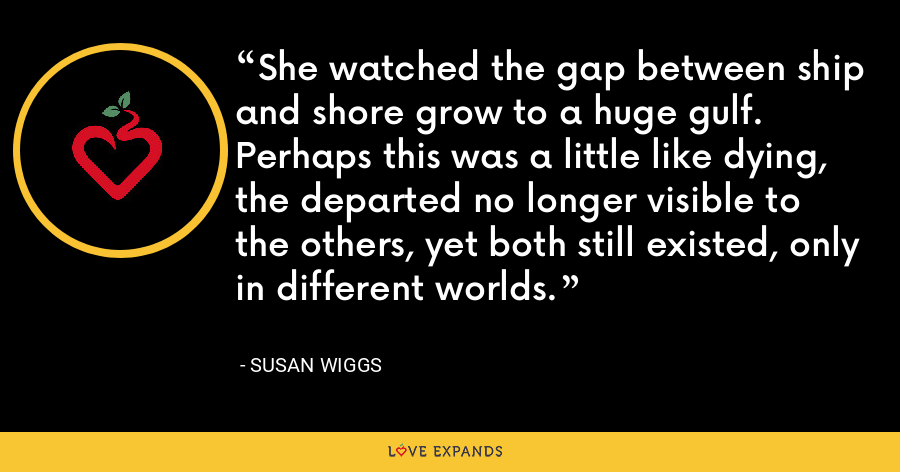 She watched the gap between ship and shore grow to a huge gulf. Perhaps this was a little like dying, the departed no longer visible to the others, yet both still existed, only in different worlds. - Susan Wiggs