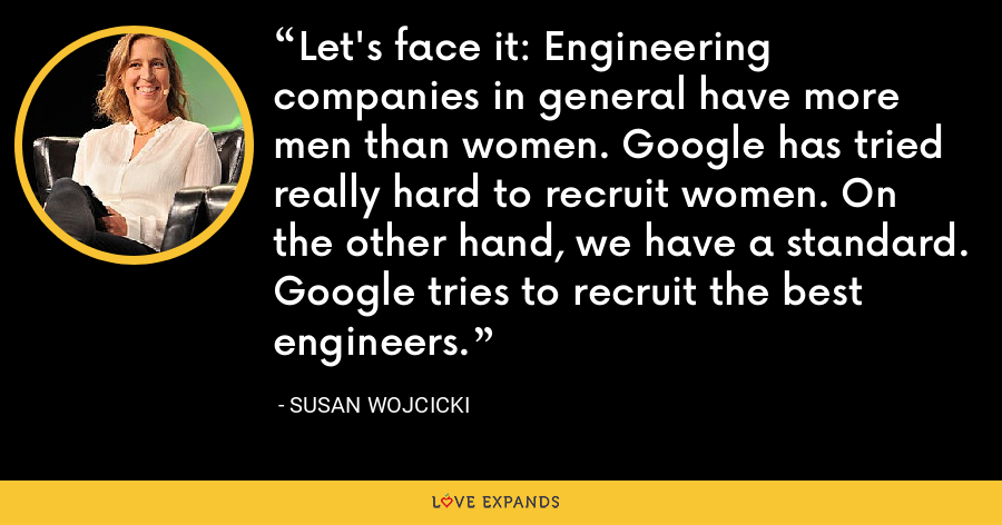 Let's face it: Engineering companies in general have more men than women. Google has tried really hard to recruit women. On the other hand, we have a standard. Google tries to recruit the best engineers. - Susan Wojcicki