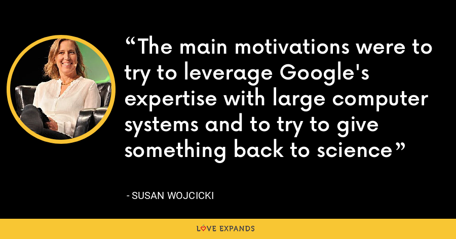 The main motivations were to try to leverage Google's expertise with large computer systems and to try to give something back to science - Susan Wojcicki