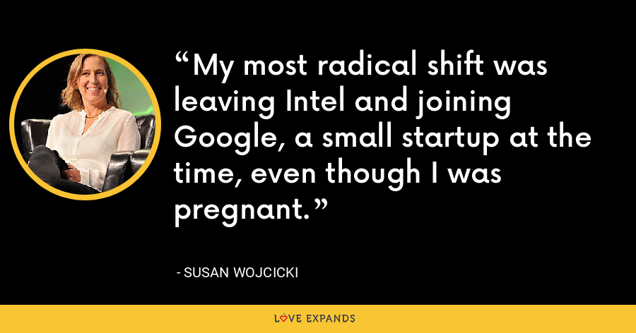 My most radical shift was leaving Intel and joining Google, a small startup at the time, even though I was pregnant. - Susan Wojcicki