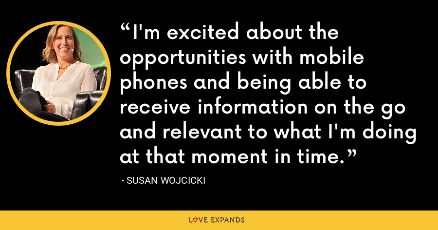 I'm excited about the opportunities with mobile phones and being able to receive information on the go and relevant to what I'm doing at that moment in time. - Susan Wojcicki