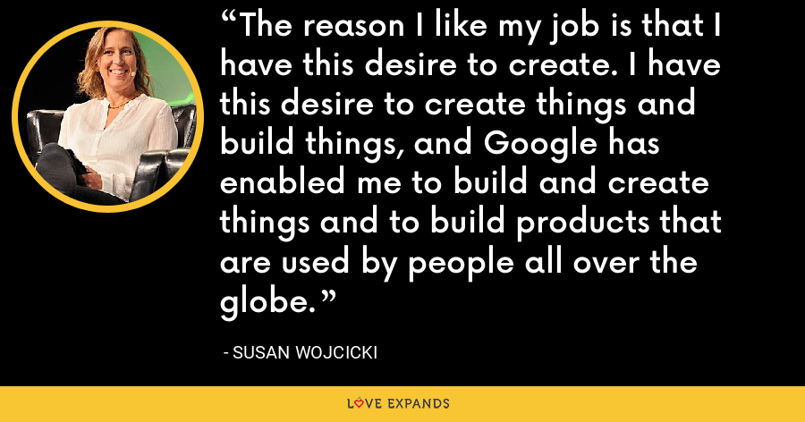 The reason I like my job is that I have this desire to create. I have this desire to create things and build things, and Google has enabled me to build and create things and to build products that are used by people all over the globe. - Susan Wojcicki