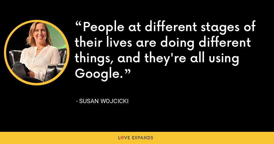 People at different stages of their lives are doing different things, and they're all using Google. - Susan Wojcicki