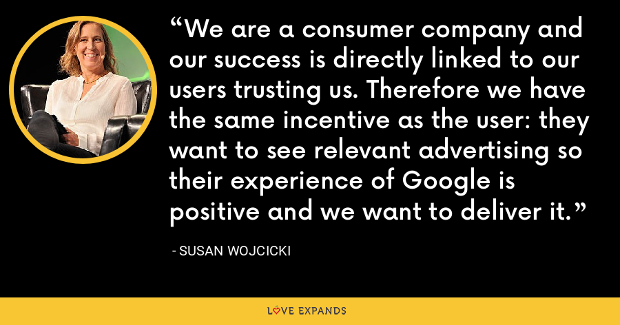 We are a consumer company and our success is directly linked to our users trusting us. Therefore we have the same incentive as the user: they want to see relevant advertising so their experience of Google is positive and we want to deliver it. - Susan Wojcicki
