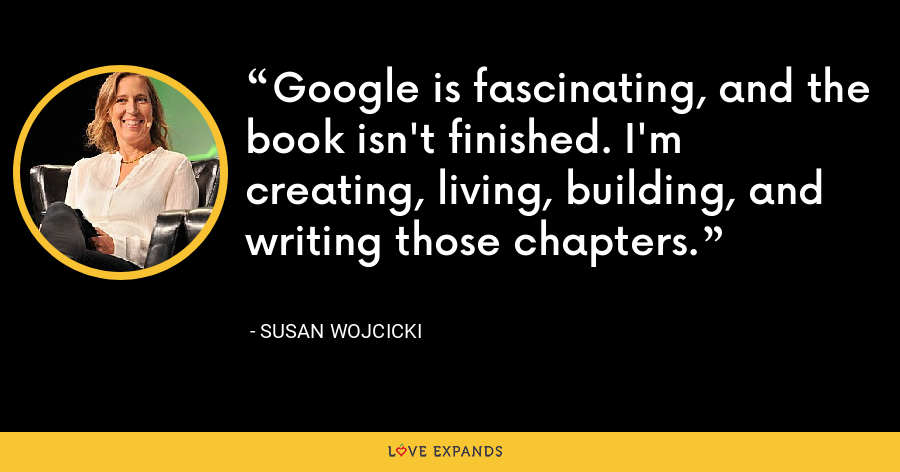 Google is fascinating, and the book isn't finished. I'm creating, living, building, and writing those chapters. - Susan Wojcicki