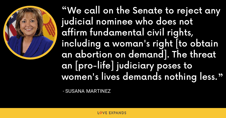 We call on the Senate to reject any judicial nominee who does not affirm fundamental civil rights, including a woman's right [to obtain an abortion on demand]. The threat an [pro-life] judiciary poses to women's lives demands nothing less. - Susana Martinez