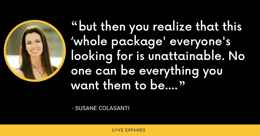 but then you realize that this 'whole package' everyone's looking for is unattainable. No one can be everything you want them to be. - Susane Colasanti