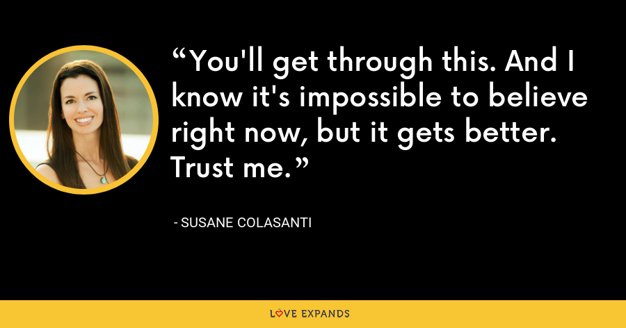 You'll get through this. And I know it's impossible to believe right now, but it gets better. Trust me. - Susane Colasanti