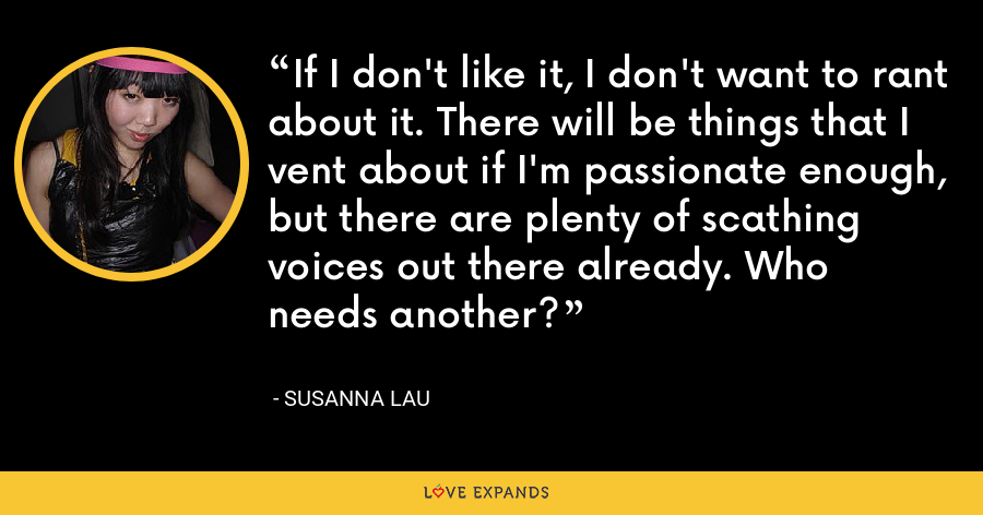 If I don't like it, I don't want to rant about it. There will be things that I vent about if I'm passionate enough, but there are plenty of scathing voices out there already. Who needs another? - Susanna Lau