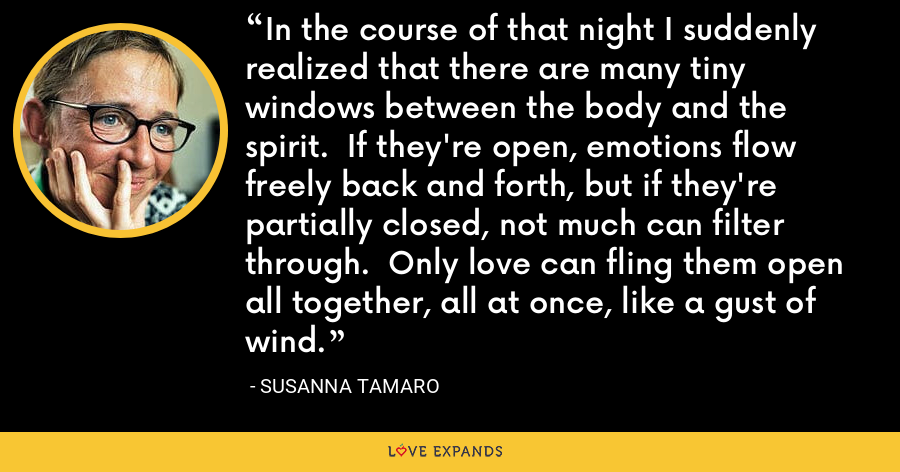 In the course of that night I suddenly realized that there are many tiny windows between the body and the spirit.  If they're open, emotions flow freely back and forth, but if they're partially closed, not much can filter through.  Only love can fling them open all together, all at once, like a gust of wind. - Susanna Tamaro