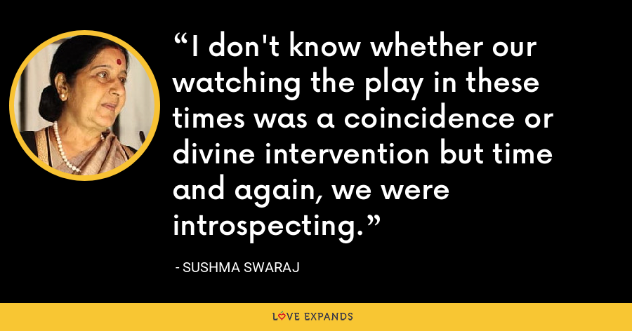 I don't know whether our watching the play in these times was a coincidence or divine intervention but time and again, we were introspecting. - Sushma Swaraj