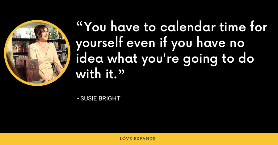 You have to calendar time for yourself even if you have no idea what you're going to do with it. - Susie Bright
