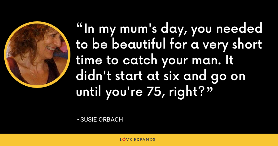 In my mum's day, you needed to be beautiful for a very short time to catch your man. It didn't start at six and go on until you're 75, right? - Susie Orbach