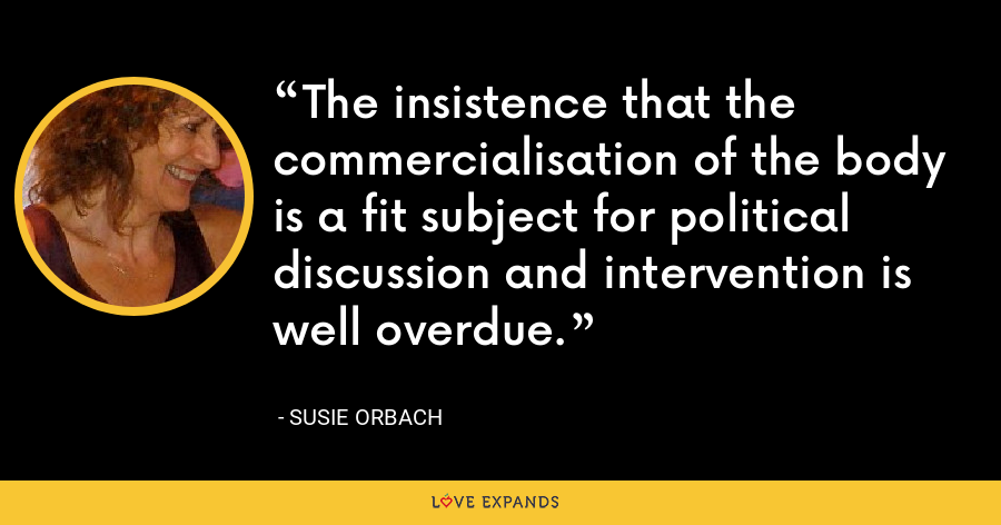 The insistence that the commercialisation of the body is a fit subject for political discussion and intervention is well overdue. - Susie Orbach