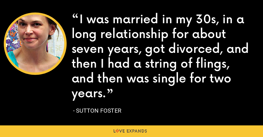 I was married in my 30s, in a long relationship for about seven years, got divorced, and then I had a string of flings, and then was single for two years. - Sutton Foster