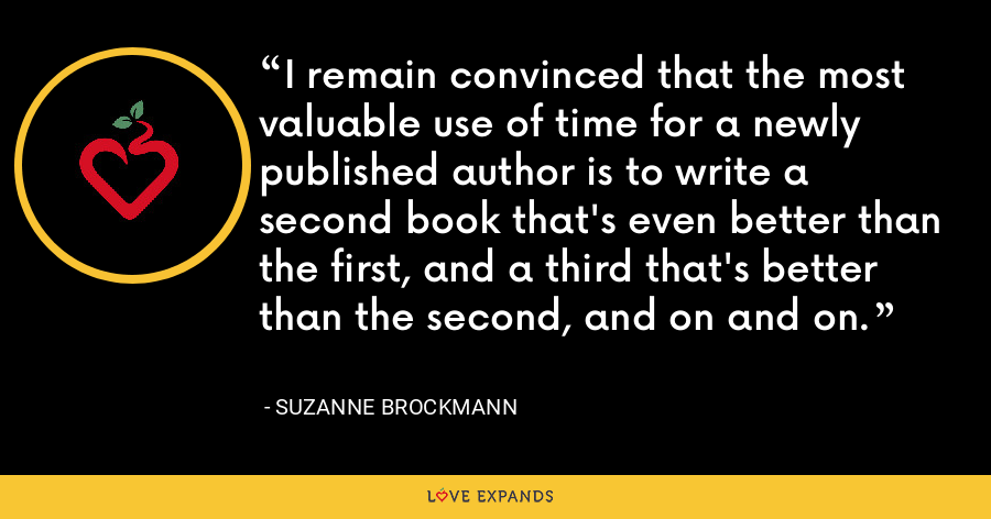 I remain convinced that the most valuable use of time for a newly published author is to write a second book that's even better than the first, and a third that's better than the second, and on and on. - Suzanne Brockmann