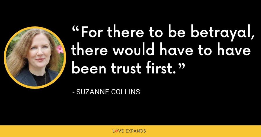 For there to be betrayal, there would have to have been trust first. - Suzanne Collins