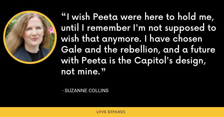 I wish Peeta were here to hold me, until I remember I'm not supposed to wish that anymore. I have chosen Gale and the rebellion, and a future with Peeta is the Capitol's design, not mine. - Suzanne Collins