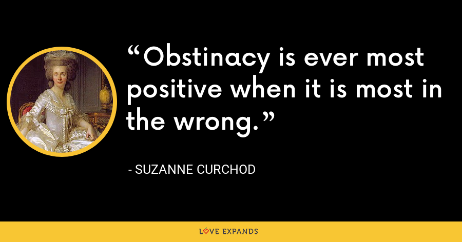 Obstinacy is ever most positive when it is most in the wrong. - Suzanne Curchod