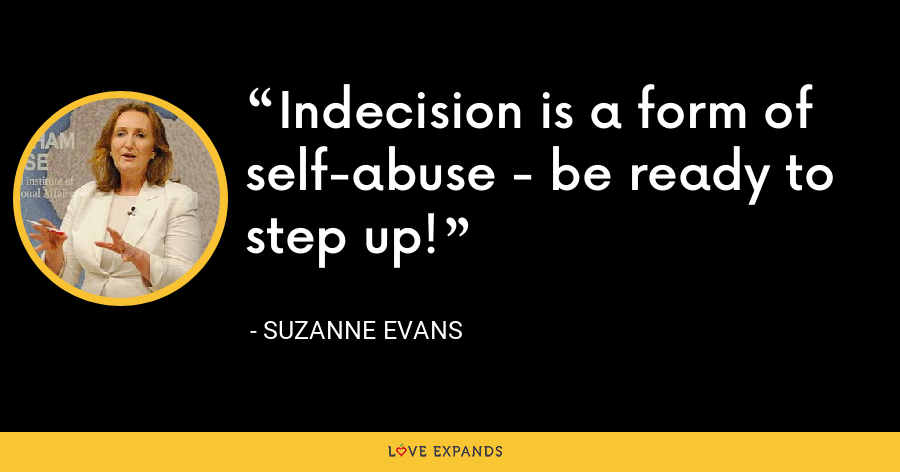 Indecision is a form of self-abuse - be ready to step up! - Suzanne Evans