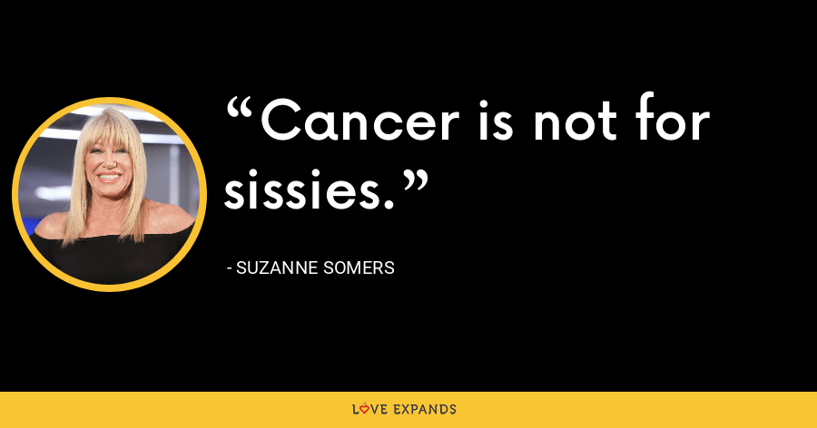 Cancer is not for sissies. - Suzanne Somers
