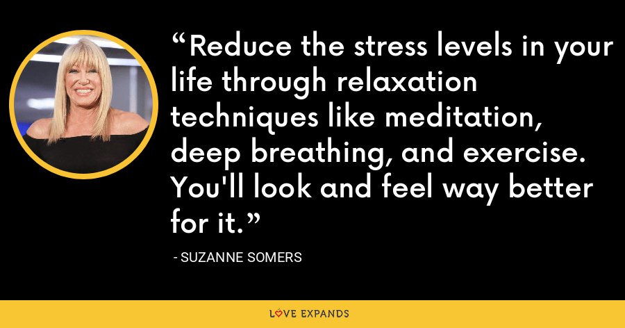 Reduce the stress levels in your life through relaxation techniques like meditation, deep breathing, and exercise. You'll look and feel way better for it. - Suzanne Somers